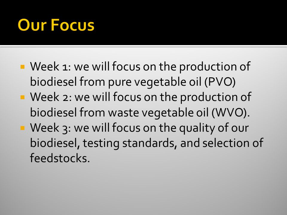  Week 1: we will focus on the production of biodiesel from pure vegetable oil (PVO)  Week 2: we will focus on the production of biodiesel from waste vegetable oil (WVO).