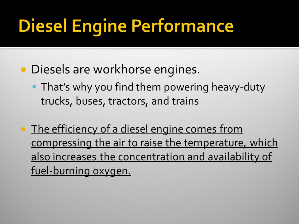  Diesels are workhorse engines.  That's why you find them powering heavy-duty trucks, buses, tractors, and trains  The efficiency of a diesel engin