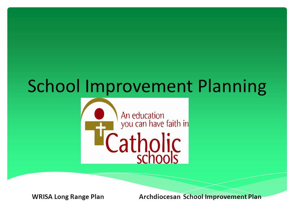 School Improvement Planning WRISA Long Range PlanArchdiocesan School Improvement Plan
