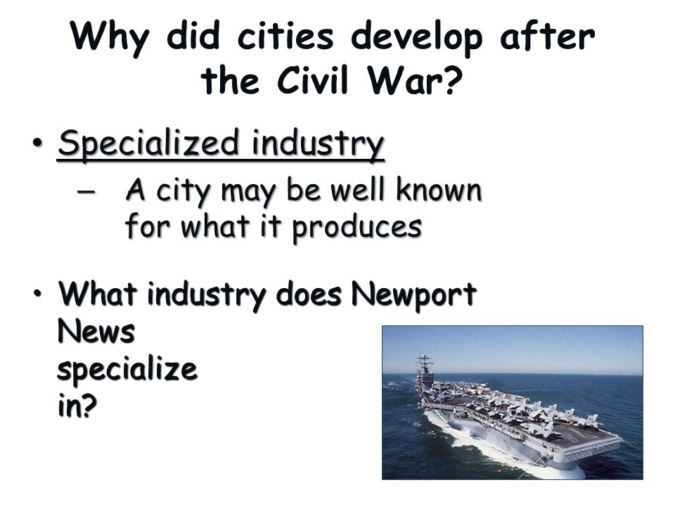 Why did cities develop after the Civil War? Specialized industry Specialized industry – A city may be well known for what it produces What industry do