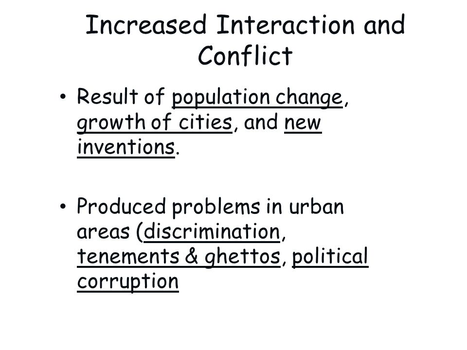 Increased Interaction and Conflict Result of population change, growth of cities, and new inventions. Produced problems in urban areas (discrimination