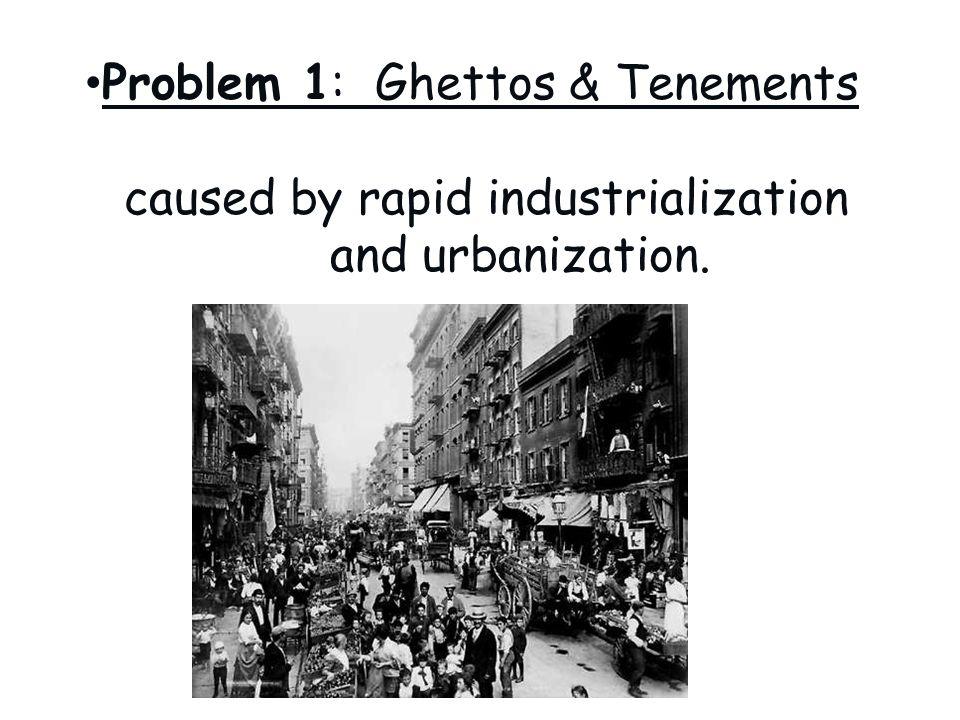 Problem 1: Ghettos & Tenements caused by rapid industrialization and urbanization.