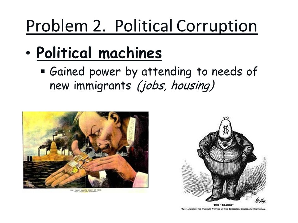 Problem 2. Political Corruption Political machines  Gained power by attending to needs of new immigrants (jobs, housing)