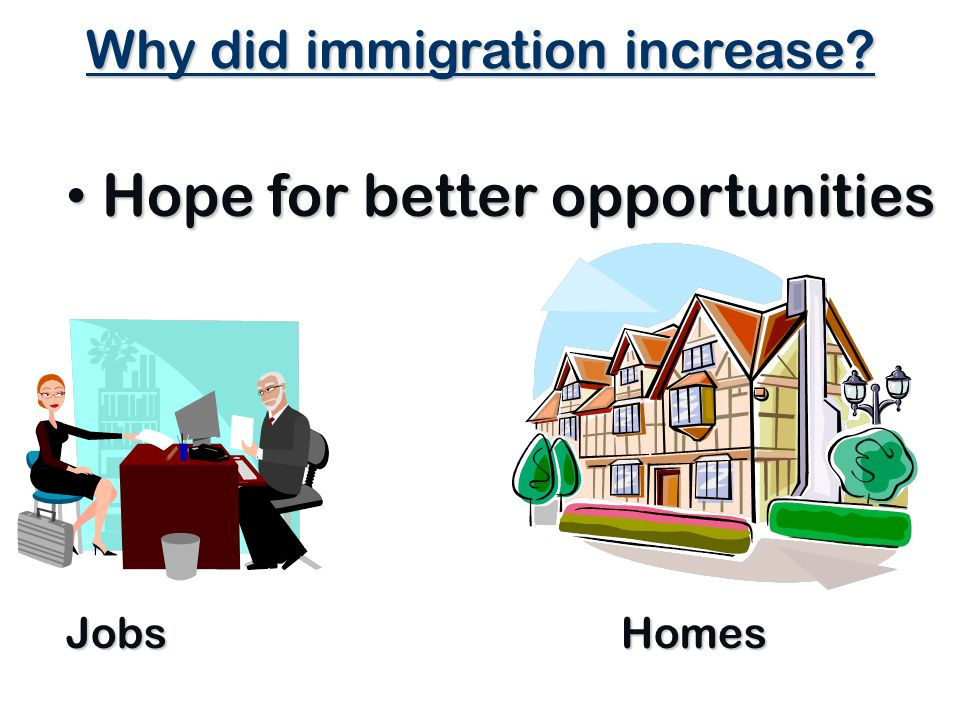 Why did immigration increase? Hope for better opportunities Hope for better opportunities Jobs Homes 2