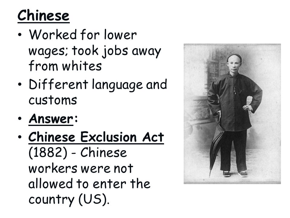 Chinese Worked for lower wages; took jobs away from whites Different language and customs Answer: Chinese Exclusion Act (1882) - Chinese workers were