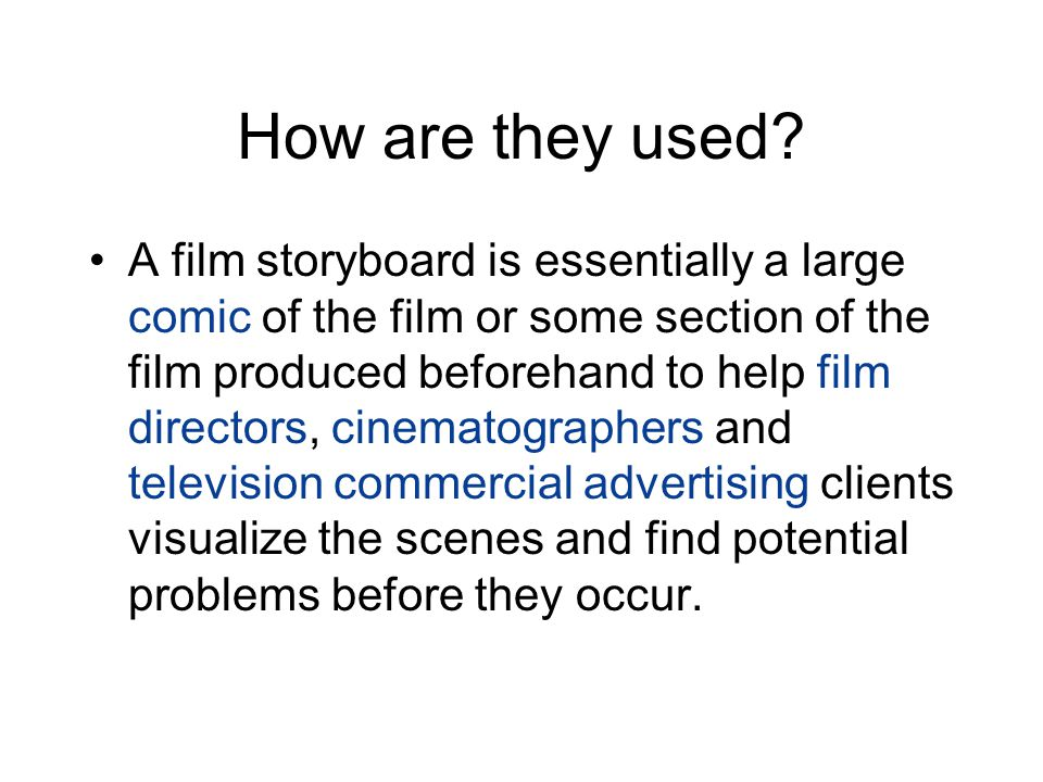 How are they used? A film storyboard is essentially a large comic of the film or some section of the film produced beforehand to help film directors,