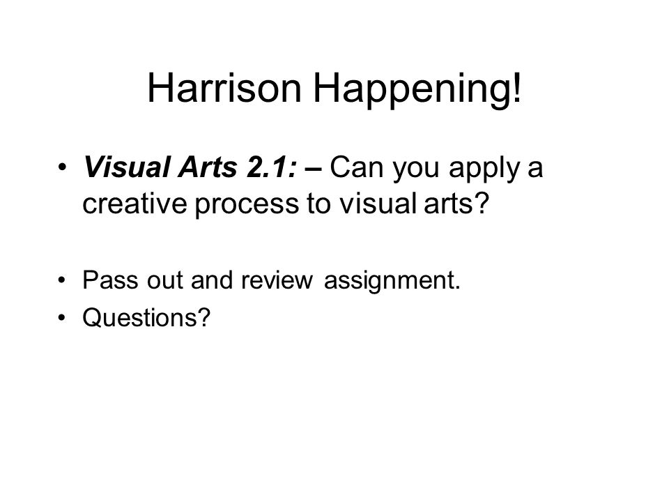 Harrison Happening! Visual Arts 2.1: – Can you apply a creative process to visual arts? Pass out and review assignment. Questions?