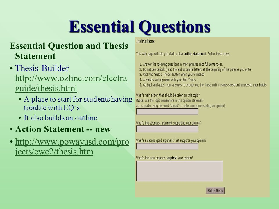 Essential Questions Essential Question and Thesis Statement Thesis Builder http://www.ozline.com/electra guide/thesis.html http://www.ozline.com/electra guide/thesis.html A place to start for students having trouble with EQ's It also builds an outline Action Statement -- new http://www.powayusd.com/pro jects/ewe2/thesis.htmhttp://www.powayusd.com/pro jects/ewe2/thesis.htm