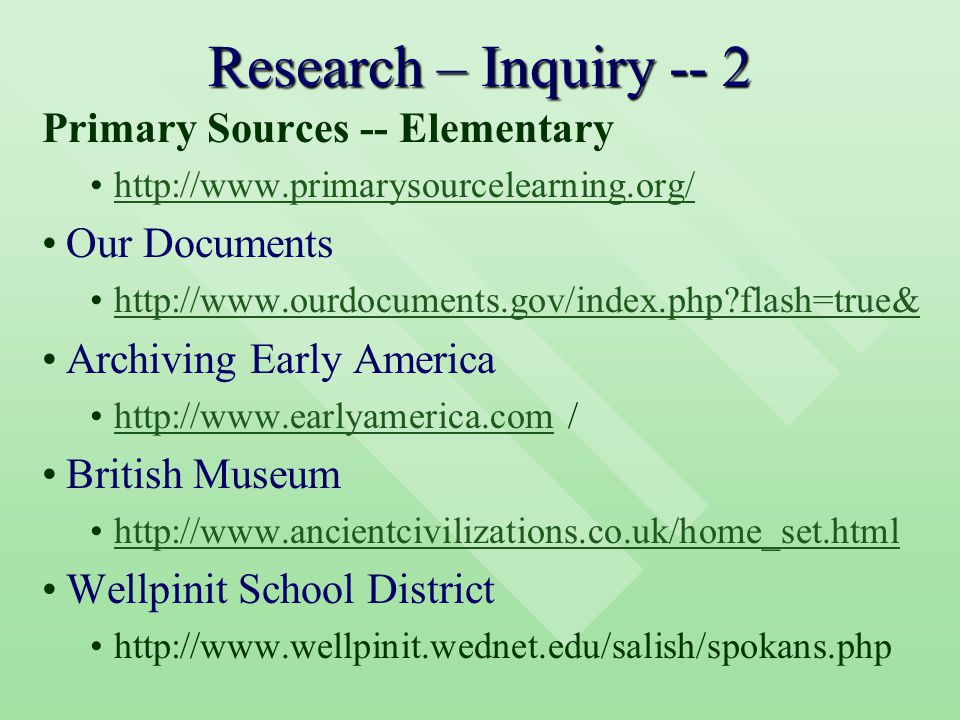 Research – Inquiry -- 2 Primary Sources -- Elementary http://www.primarysourcelearning.org/ Our Documents http://www.ourdocuments.gov/index.php flash=true& Archiving Early America http://www.earlyamerica.com /http://www.earlyamerica.com British Museum http://www.ancientcivilizations.co.uk/home_set.html Wellpinit School District http://www.wellpinit.wednet.edu/salish/spokans.php