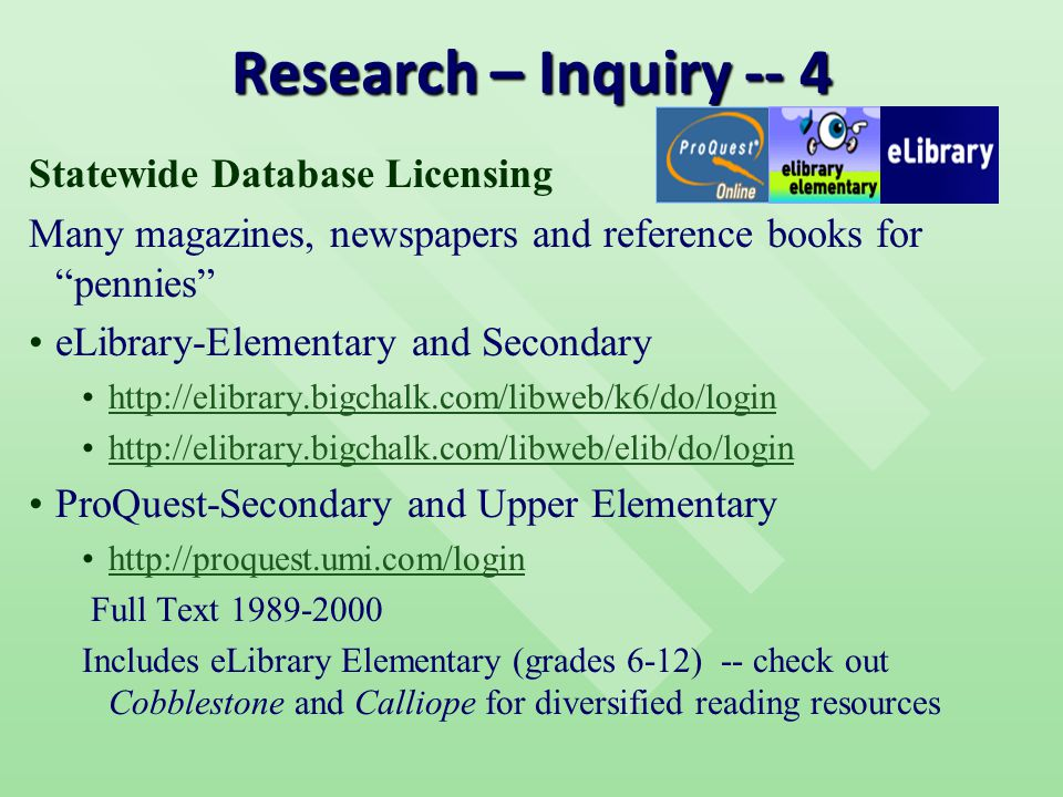 Research – Inquiry -- 4 Statewide Database Licensing Many magazines, newspapers and reference books for pennies eLibrary-Elementary and Secondary http://elibrary.bigchalk.com/libweb/k6/do/login http://elibrary.bigchalk.com/libweb/elib/do/login ProQuest-Secondary and Upper Elementary http://proquest.umi.com/login Full Text 1989-2000 Includes eLibrary Elementary (grades 6-12) -- check out Cobblestone and Calliope for diversified reading resources