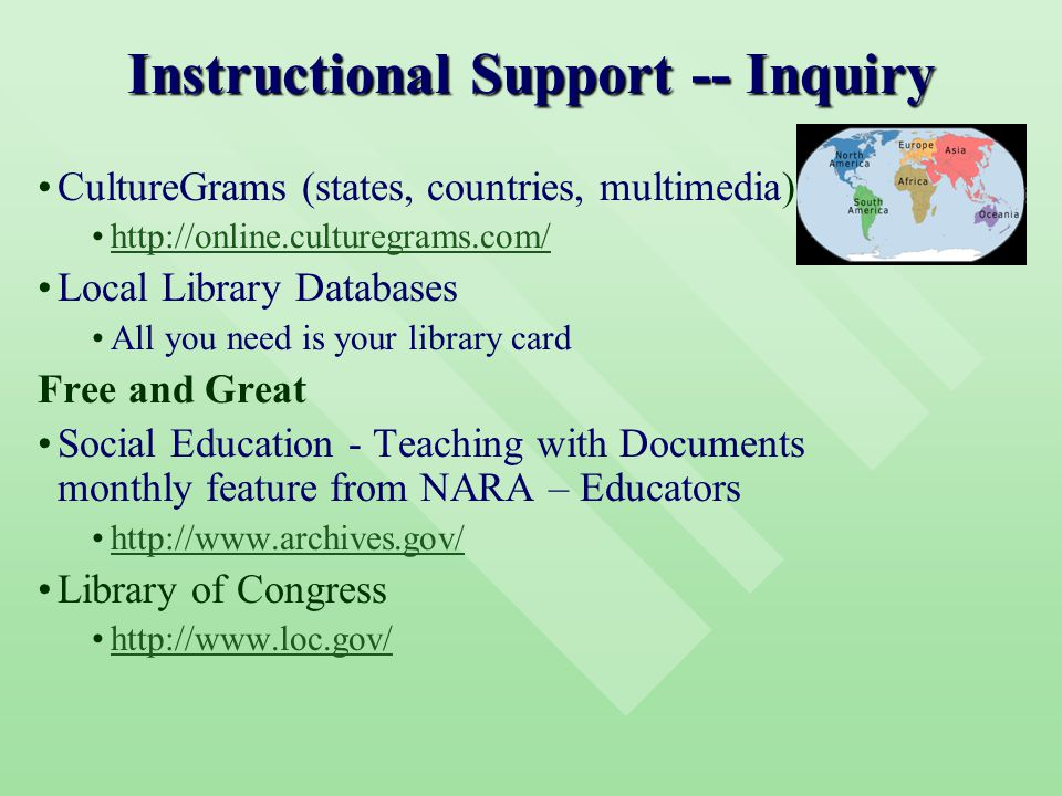 Instructional Support -- Inquiry CultureGrams (states, countries, multimedia) http://online.culturegrams.com/ Local Library Databases All you need is your library card Free and Great Social Education - Teaching with Documents monthly feature from NARA – Educators http://www.archives.gov/ Library of Congress http://www.loc.gov/