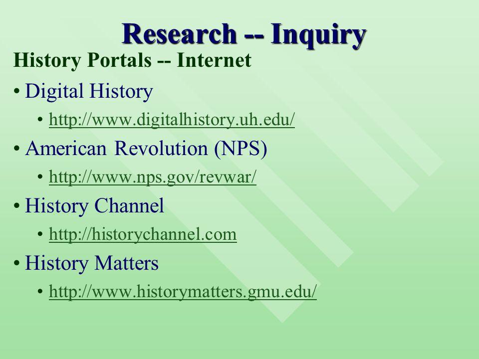 Research -- Inquiry History Portals -- Internet Digital History http://www.digitalhistory.uh.edu/ American Revolution (NPS) http://www.nps.gov/revwar/ History Channel http://historychannel.com History Matters http://www.historymatters.gmu.edu/