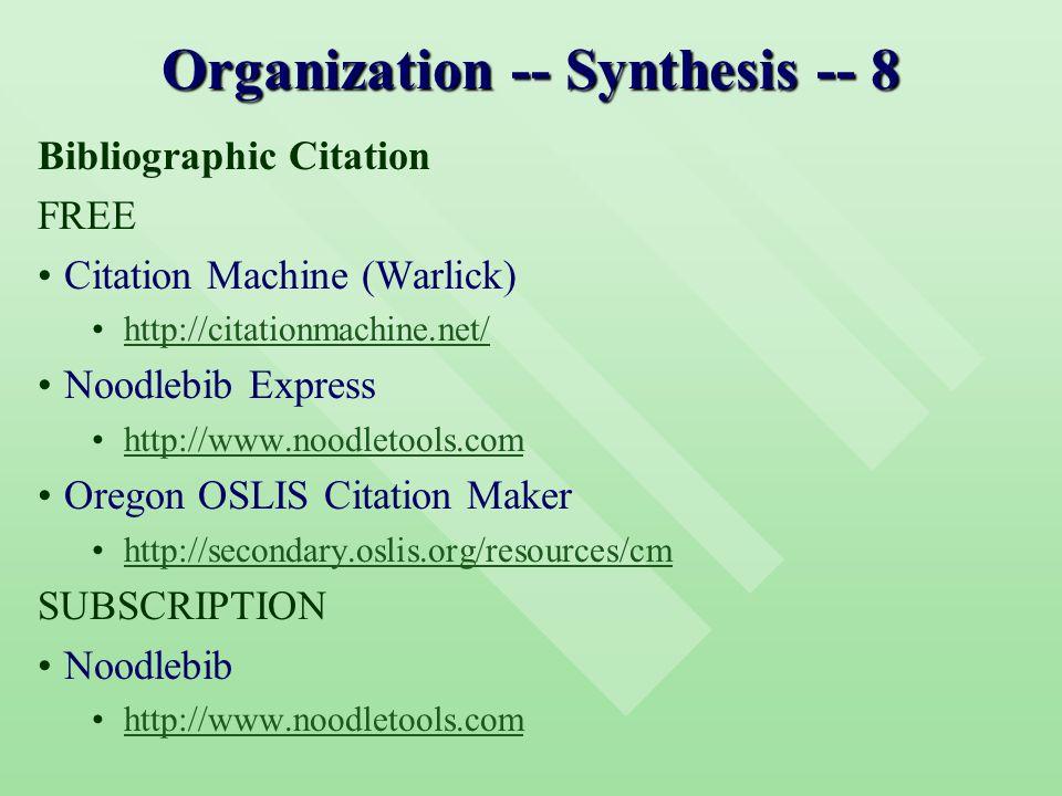 Organization -- Synthesis -- 8 Bibliographic Citation FREE Citation Machine (Warlick) http://citationmachine.net/ Noodlebib Express http://www.noodletools.com Oregon OSLIS Citation Maker http://secondary.oslis.org/resources/cm SUBSCRIPTION Noodlebib http://www.noodletools.com