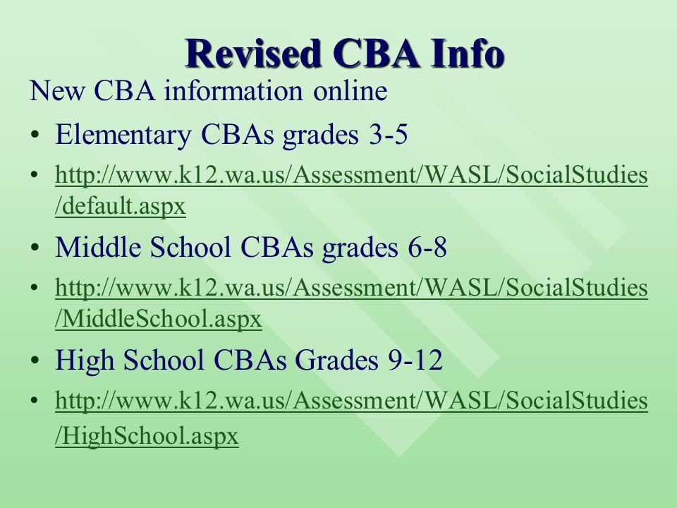 Revised CBA Info New CBA information online Elementary CBAs grades 3-5 http://www.k12.wa.us/Assessment/WASL/SocialStudies /default.aspxhttp://www.k12.wa.us/Assessment/WASL/SocialStudies /default.aspx Middle School CBAs grades 6-8 http://www.k12.wa.us/Assessment/WASL/SocialStudies /MiddleSchool.aspxhttp://www.k12.wa.us/Assessment/WASL/SocialStudies /MiddleSchool.aspx High School CBAs Grades 9-12 http://www.k12.wa.us/Assessment/WASL/SocialStudies /HighSchool.aspxhttp://www.k12.wa.us/Assessment/WASL/SocialStudies /HighSchool.aspx