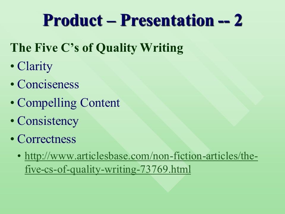 Product – Presentation -- 2 The Five C's of Quality Writing Clarity Conciseness Compelling Content Consistency Correctness http://www.articlesbase.com/non-fiction-articles/the- five-cs-of-quality-writing-73769.htmlhttp://www.articlesbase.com/non-fiction-articles/the- five-cs-of-quality-writing-73769.html