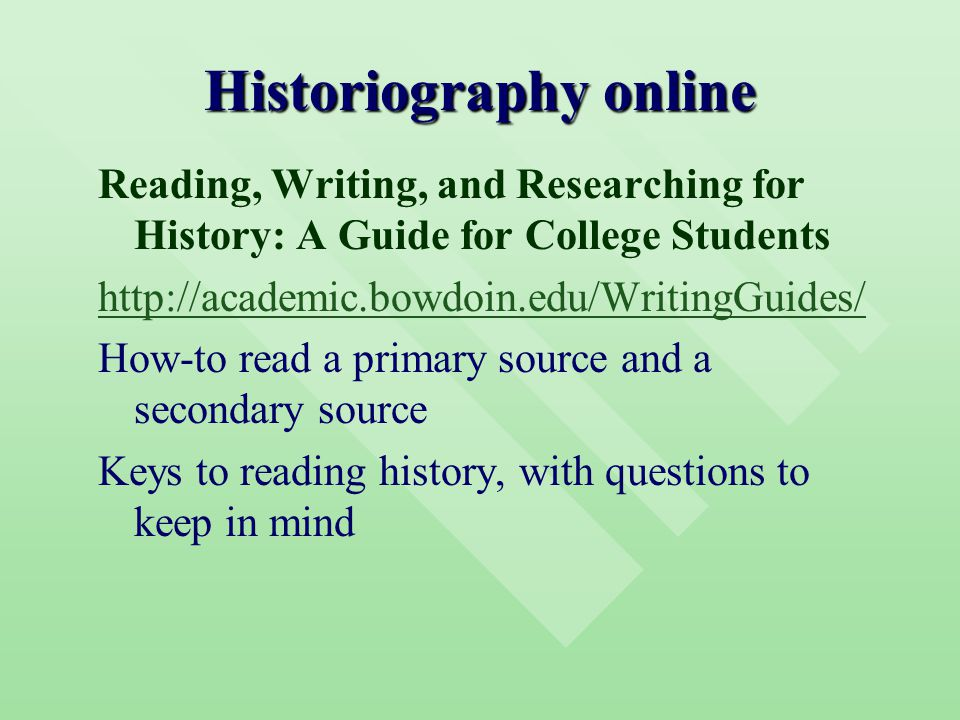 Historiography online Reading, Writing, and Researching for History: A Guide for College Students http://academic.bowdoin.edu/WritingGuides/ How-to read a primary source and a secondary source Keys to reading history, with questions to keep in mind