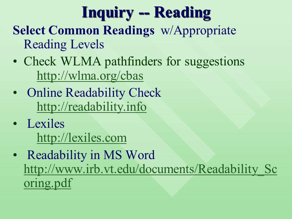 Inquiry -- Reading Select Common Readings w/Appropriate Reading Levels Check WLMA pathfinders for suggestions http://wlma.org/cbashttp://wlma.org/cbas Online Readability Check http://readability.infohttp://readability.info Lexiles http://lexiles.comhttp://lexiles.com Readability in MS Word http://www.irb.vt.edu/documents/Readability_Sc oring.pdf http://www.irb.vt.edu/documents/Readability_Sc oring.pdf
