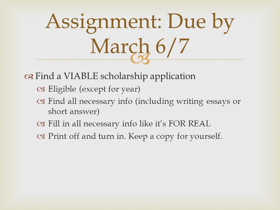   Find a VIABLE scholarship application  Eligible (except for year)  Find all necessary info (including writing essays or short answer)  Fill in all necessary info like it's FOR REAL  Print off and turn in.