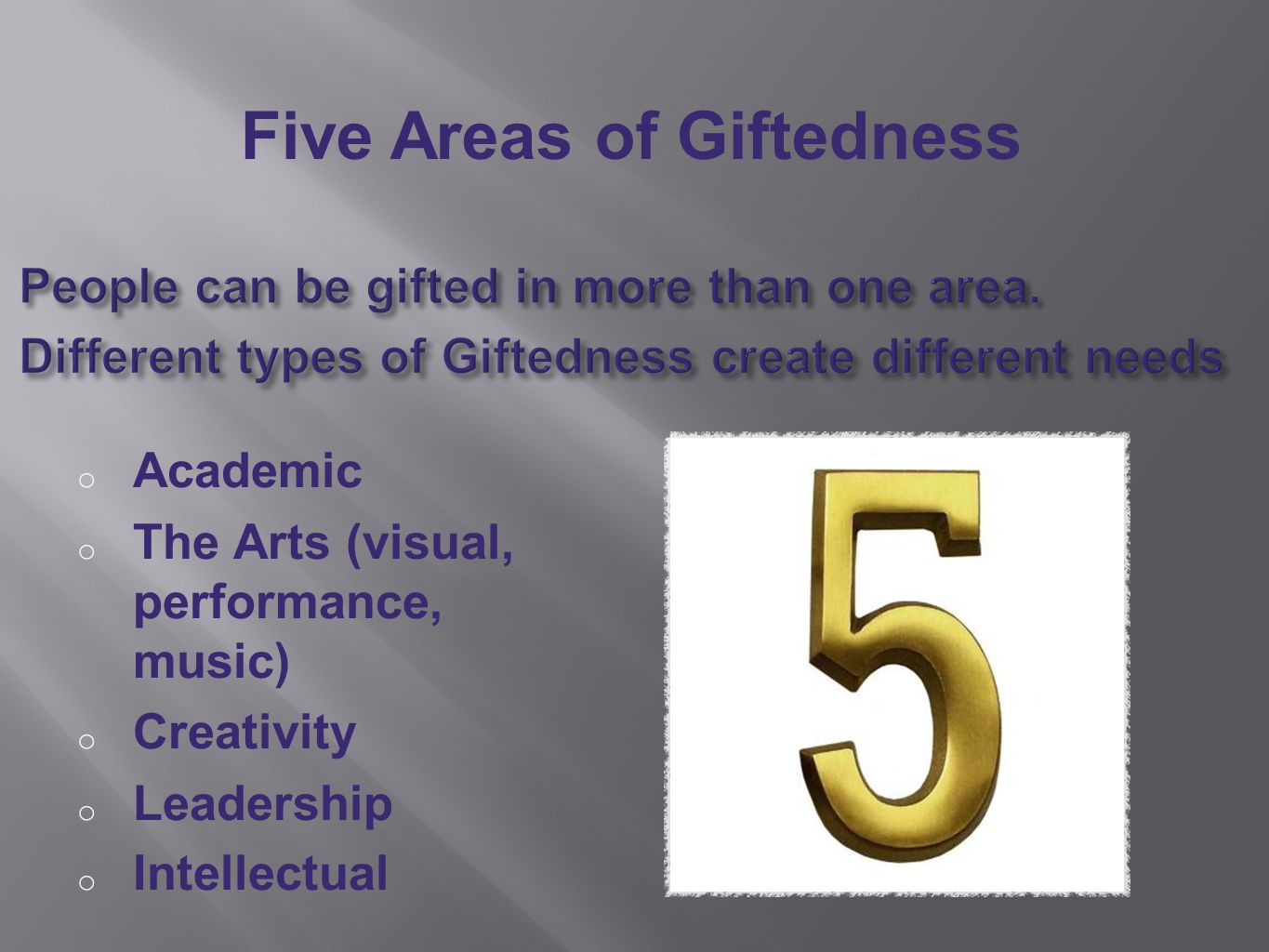 o Academic o The Arts (visual, performance, music) o Creativity o Leadership o Intellectual Five Areas of Giftedness