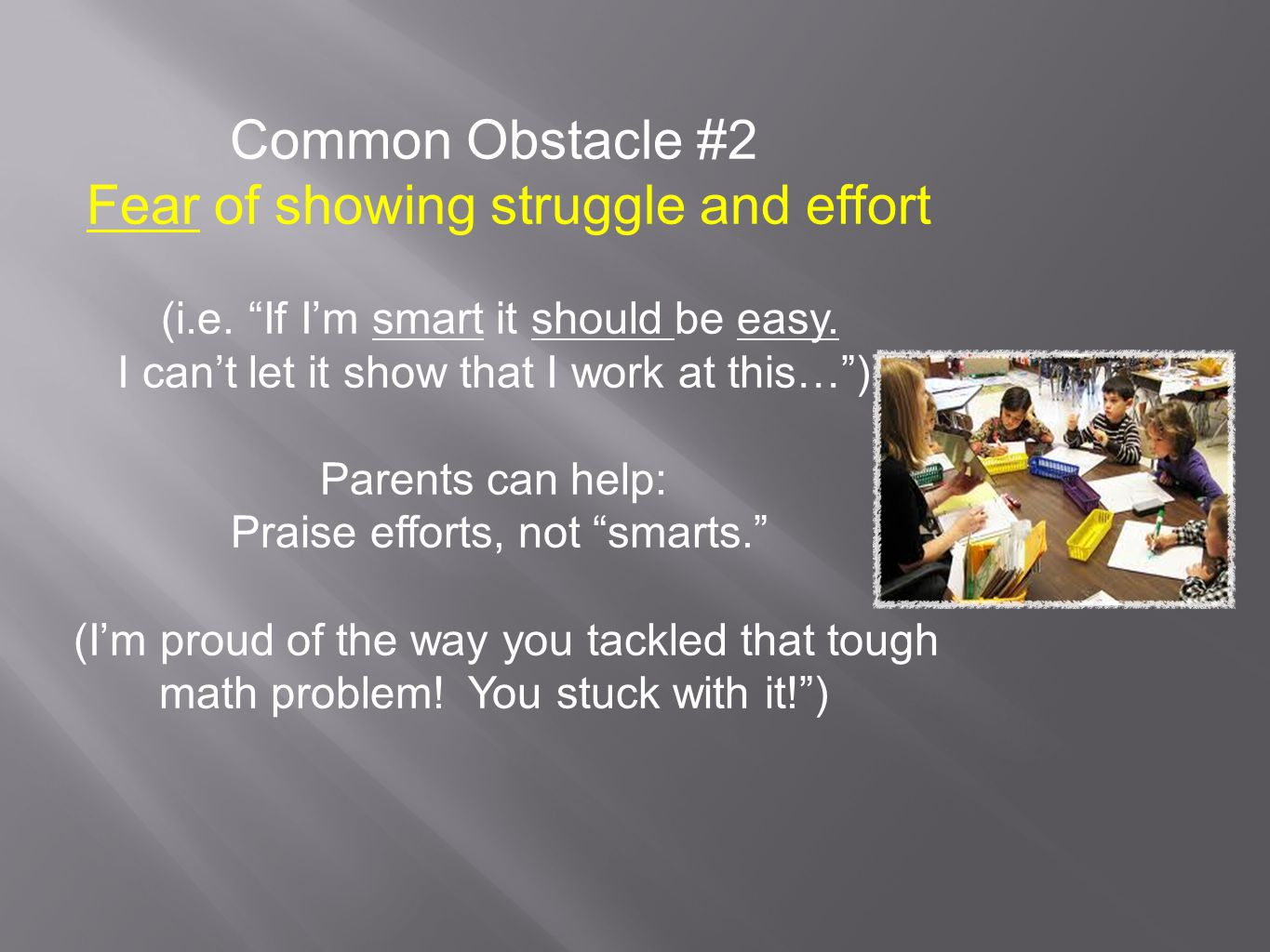 "Common Obstacle #2 Fear of showing struggle and effort (i.e. ""If I'm smart it should be easy. I can't let it show that I work at this…"") Parents can h"