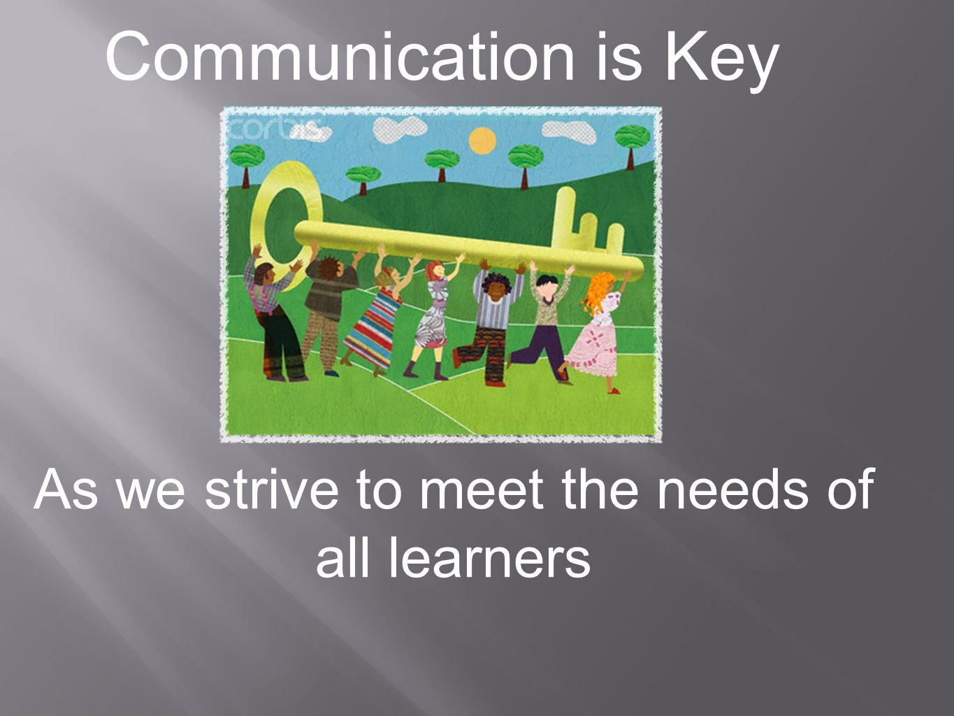 Communication is Key As we strive to meet the needs of all learners