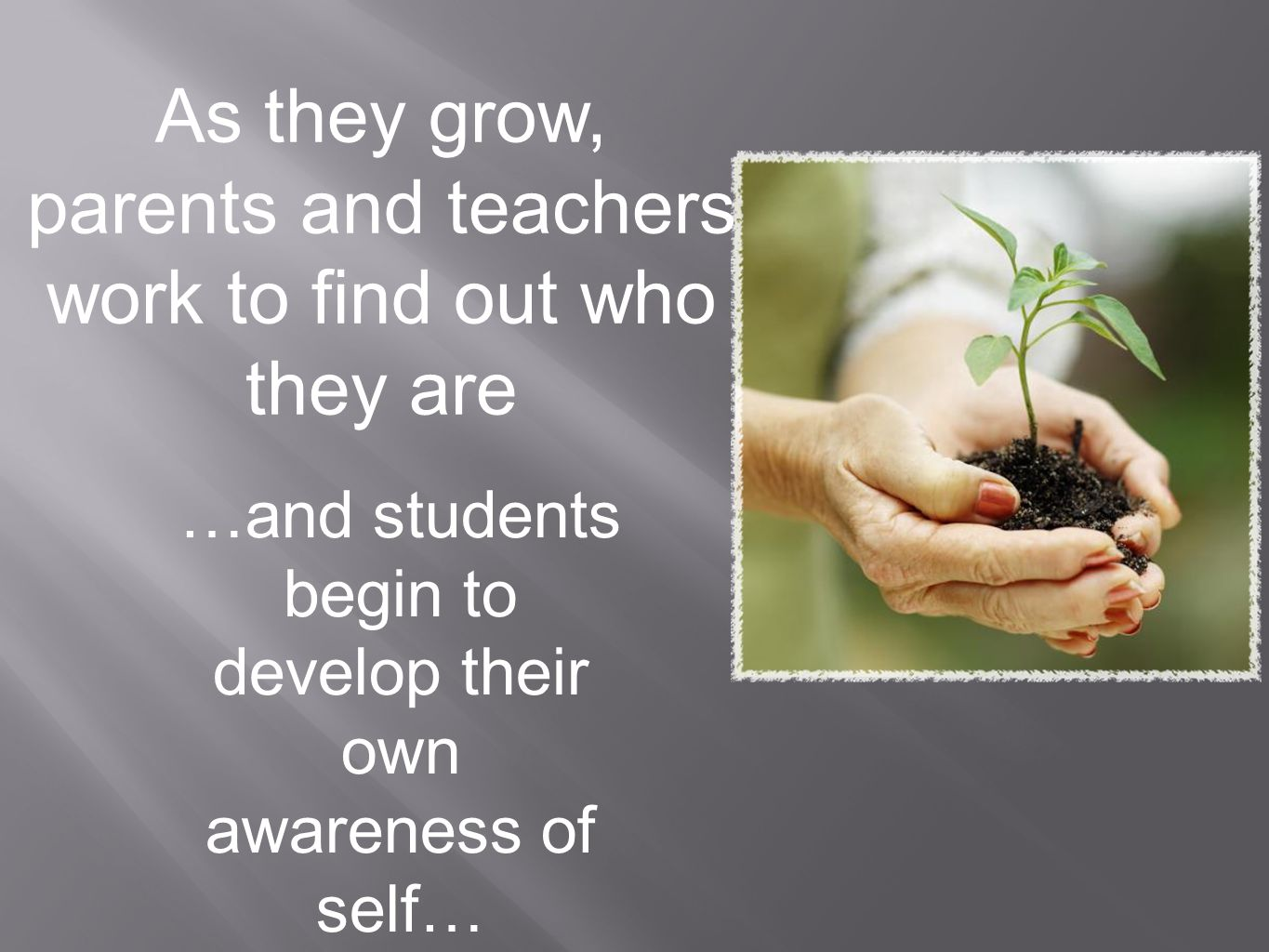 As they grow, parents and teachers work to find out who they are …and students begin to develop their own awareness of self…