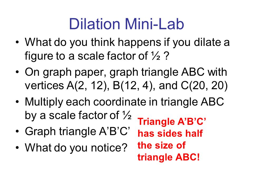 Dilation Mini-Lab What do you think happens if you dilate a figure to a scale factor of ½ ? On graph paper, graph triangle ABC with vertices A(2, 12),