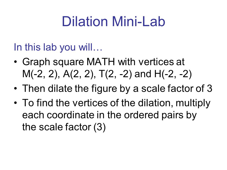 Dilation Mini-Lab In this lab you will… Graph square MATH with vertices at M(-2, 2), A(2, 2), T(2, -2) and H(-2, -2) Then dilate the figure by a scale