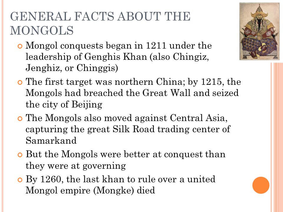 GENERAL FACTS ABOUT THE MONGOLS Mongol conquests began in 1211 under the leadership of Genghis Khan (also Chingiz, Jenghiz, or Chinggis) The first tar