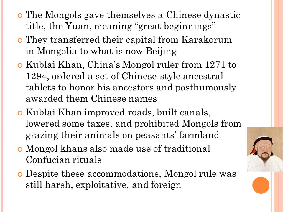 "The Mongols gave themselves a Chinese dynastic title, the Yuan, meaning ""great beginnings"" They transferred their capital from Karakorum in Mongolia t"
