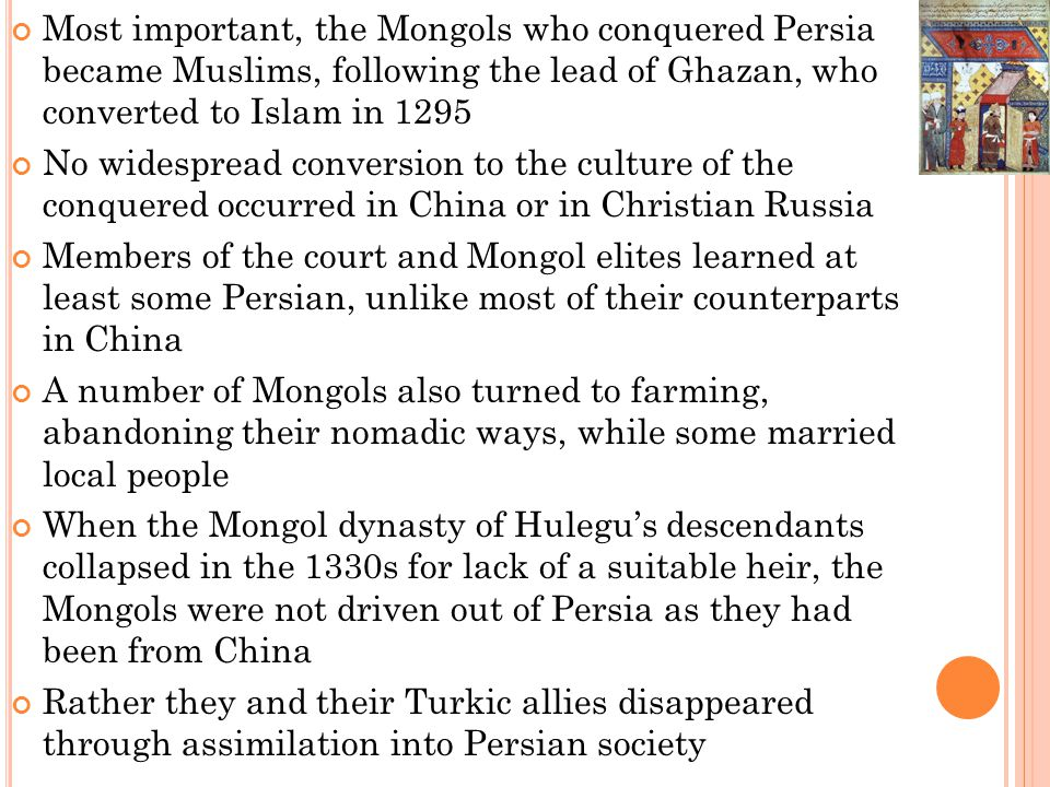 Most important, the Mongols who conquered Persia became Muslims, following the lead of Ghazan, who converted to Islam in 1295 No widespread conversion