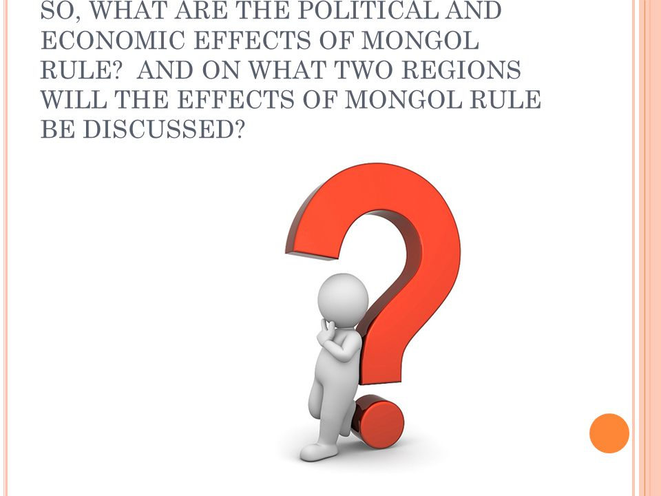 SO, WHAT ARE THE POLITICAL AND ECONOMIC EFFECTS OF MONGOL RULE? AND ON WHAT TWO REGIONS WILL THE EFFECTS OF MONGOL RULE BE DISCUSSED?