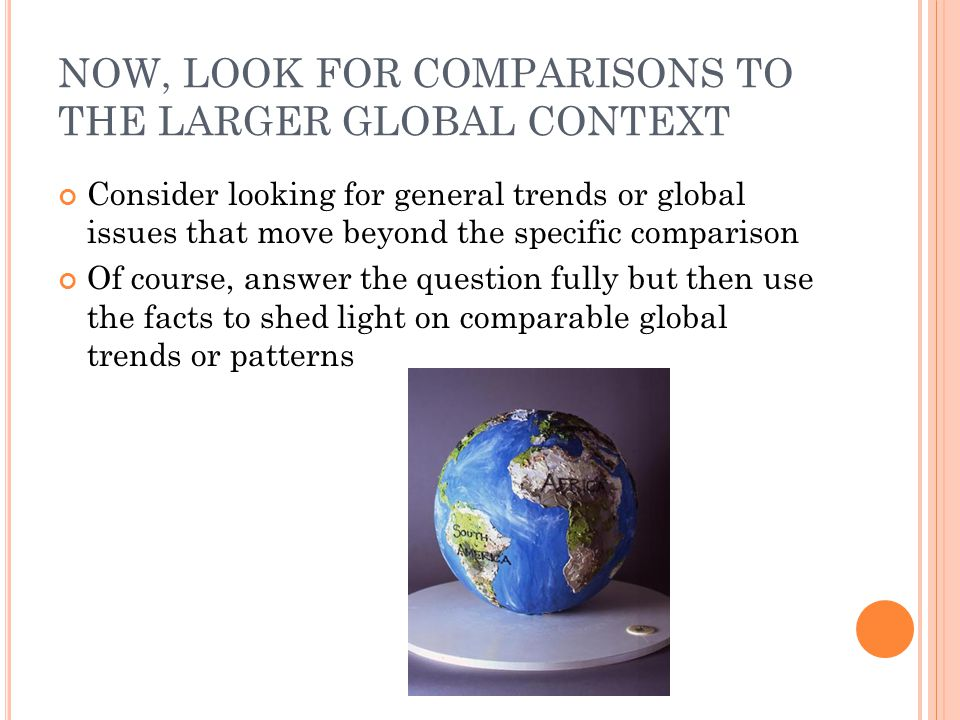 NOW, LOOK FOR COMPARISONS TO THE LARGER GLOBAL CONTEXT Consider looking for general trends or global issues that move beyond the specific comparison O