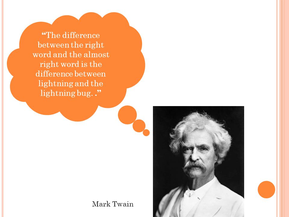 """ The difference between the right word and the almost right word is the difference between lightning and the lightning bug.."" Mark Twain"