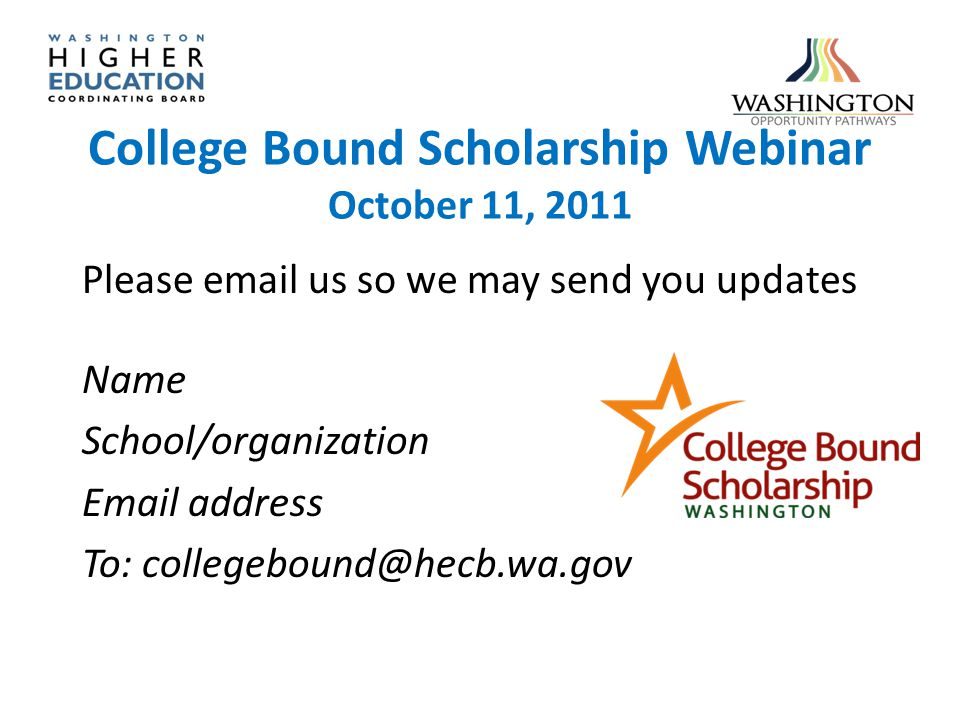 College Bound Scholarship Webinar October 11, 2011 Please email us so we may send you updates Name School/organization Email address To: collegebound@hecb.wa.gov