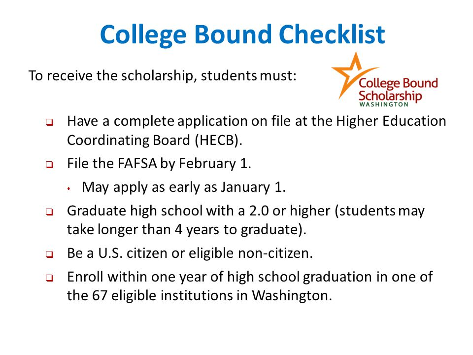 College Bound Checklist To receive the scholarship, students must:  Have a complete application on file at the Higher Education Coordinating Board (HECB).