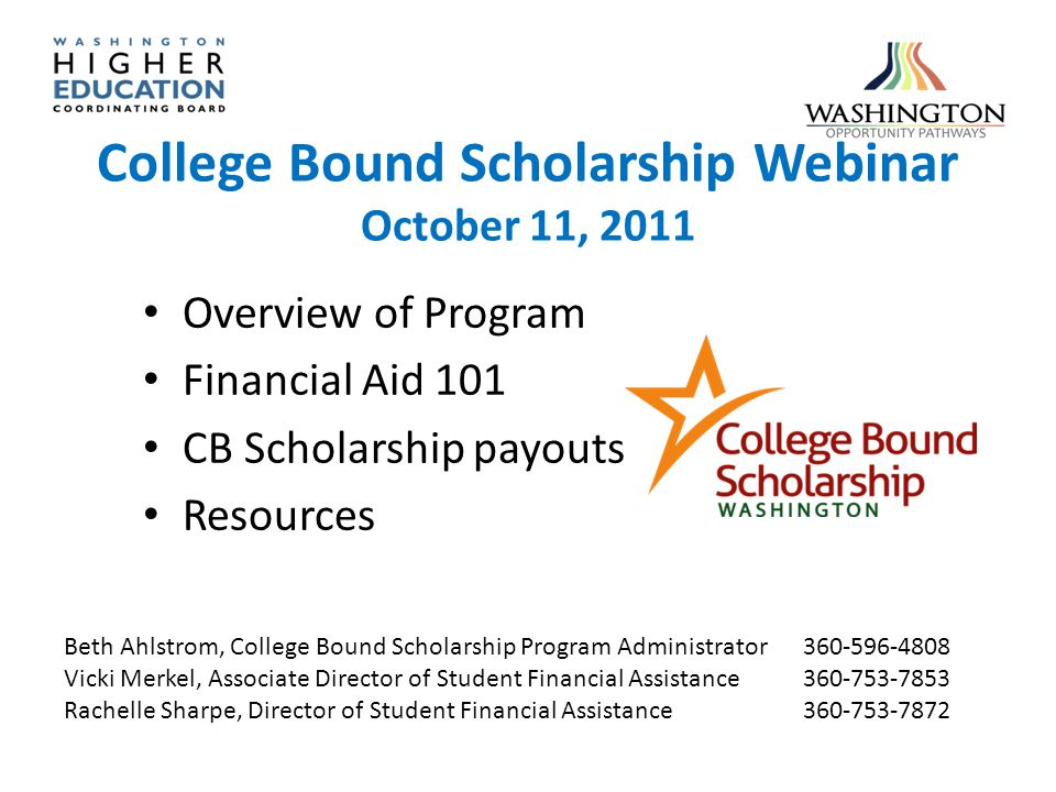 College Bound Scholarship Webinar October 11, 2011 Overview of Program Financial Aid 101 CB Scholarship payouts Resources Beth Ahlstrom, College Bound Scholarship Program Administrator360-596-4808 Vicki Merkel, Associate Director of Student Financial Assistance360-753-7853 Rachelle Sharpe, Director of Student Financial Assistance360-753-7872