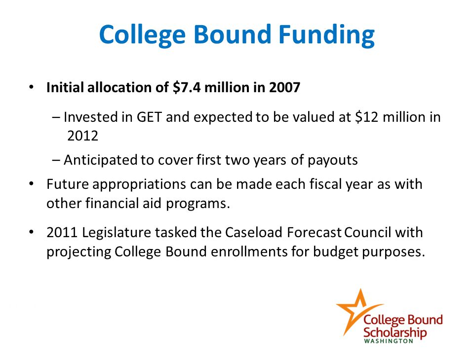 Initial allocation of $7.4 million in 2007 – Invested in GET and expected to be valued at $12 million in 2012 – Anticipated to cover first two years of payouts Future appropriations can be made each fiscal year as with other financial aid programs.