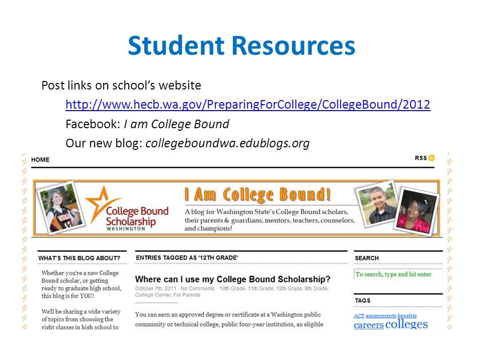 Student Resources Post links on school's website http://www.hecb.wa.gov/PreparingForCollege/CollegeBound/2012 Facebook: I am College Bound Our new blog: collegeboundwa.edublogs.org
