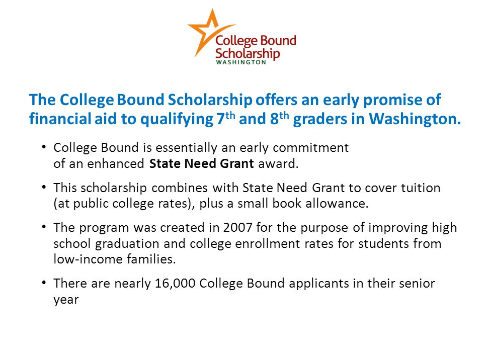 The College Bound Scholarship offers an early promise of financial aid to qualifying 7 th and 8 th graders in Washington.