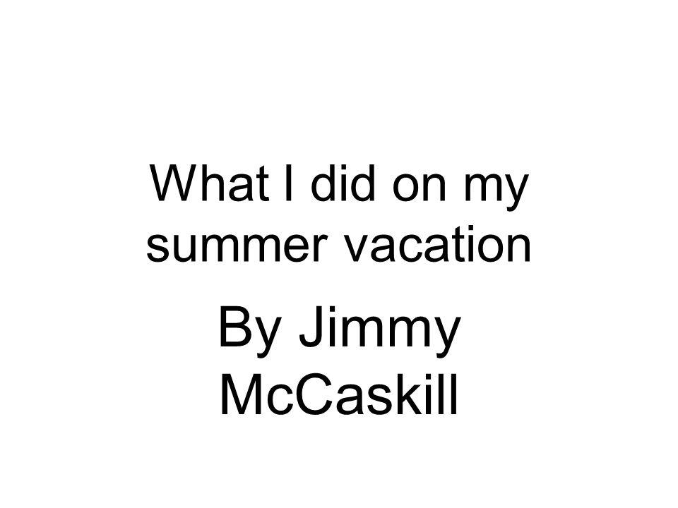 What I did on my summer vacation By Jimmy McCaskill