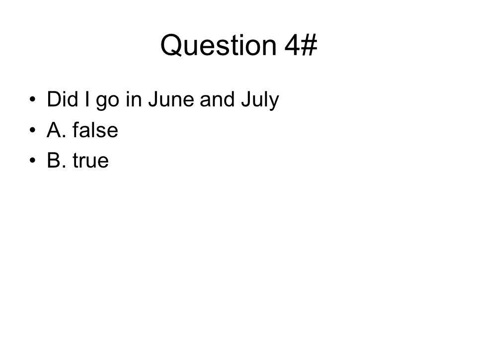 Question 4# Did I go in June and July A. false B. true