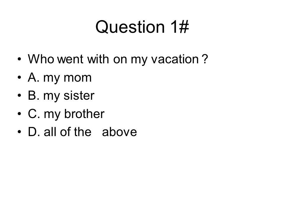 Question 1# Who went with on my vacation A. my mom B. my sister C. my brother D. all of the above