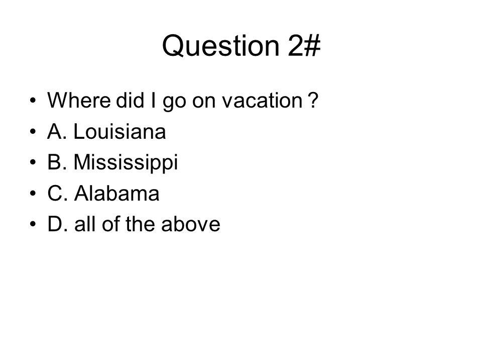Question 2# Where did I go on vacation A. Louisiana B. Mississippi C. Alabama D. all of the above
