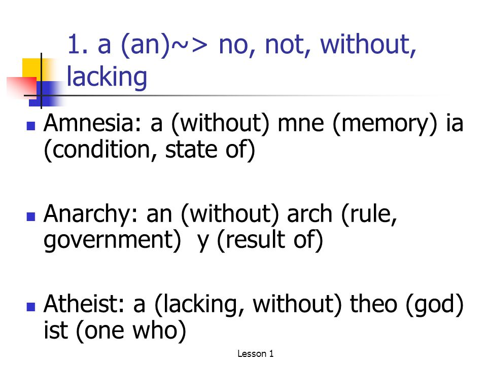 1. a (an)~> no, not, without, lacking Amnesia: a (without) mne (memory) ia (condition, state of) Anarchy: an (without) arch (rule, government) y (resu
