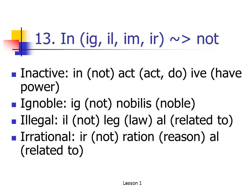 13. In (ig, il, im, ir) ~> not Inactive: in (not) act (act, do) ive (have power) Ignoble: ig (not) nobilis (noble) Illegal: il (not) leg (law) al (rel
