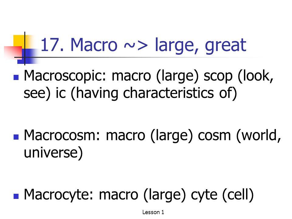 17. Macro ~> large, great Macroscopic: macro (large) scop (look, see) ic (having characteristics of) Macrocosm: macro (large) cosm (world, universe) M