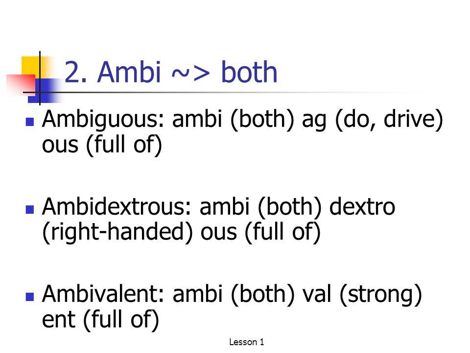 2. Ambi ~> both Ambiguous: ambi (both) ag (do, drive) ous (full of) Ambidextrous: ambi (both) dextro (right-handed) ous (full of) Ambivalent: ambi (bo