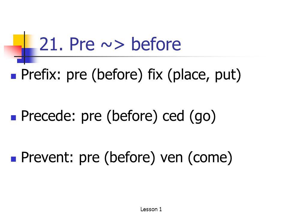 21. Pre ~> before Prefix: pre (before) fix (place, put) Precede: pre (before) ced (go) Prevent: pre (before) ven (come) Lesson 1