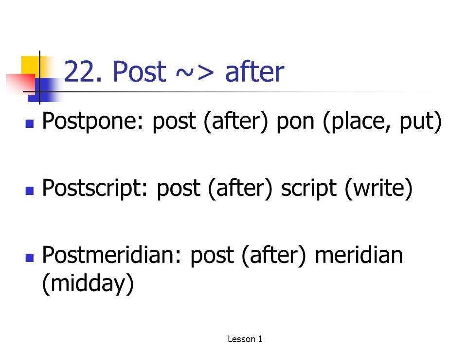22. Post ~> after Postpone: post (after) pon (place, put) Postscript: post (after) script (write) Postmeridian: post (after) meridian (midday) Lesson